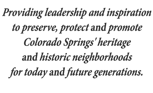 Providing leadership and inspiration to preserve, protect and promote Colorado Springs' heritage and historic neighborhoods for today and future generations.